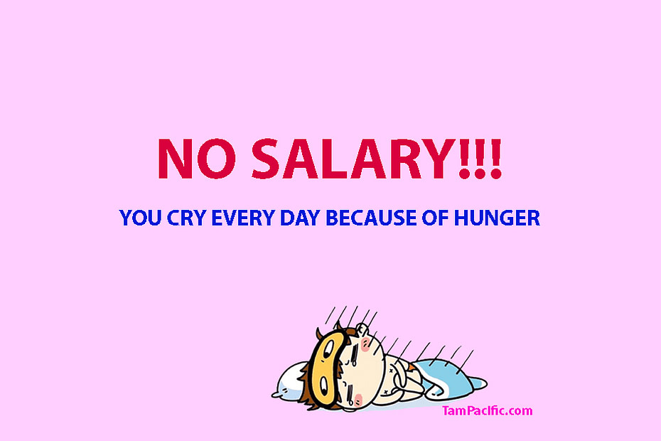 No salary. You cry every day because of hunger